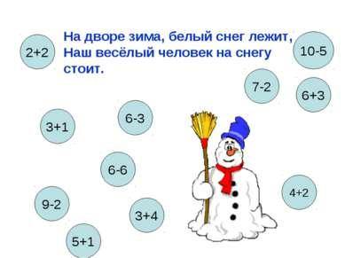 На дворе зима, белый снег лежит, Наш весёлый человек на снегу стоит. 3+1 6-3 ...
