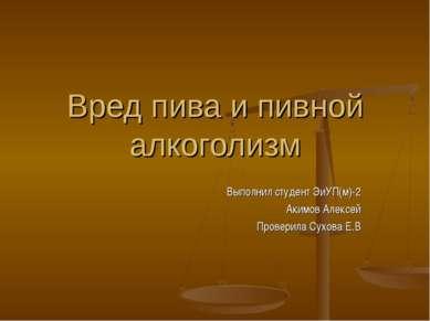 Вред пива и пивной алкоголизм Выполнил студент ЭиУП(м)-2 Акимов Алексей Прове...