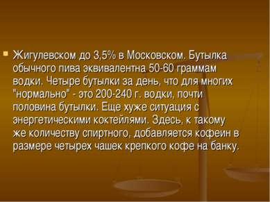 Жигулевском до 3,5% в Московском. Бутылка обычного пива эквивалентна 50-60 гр...