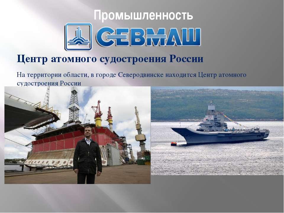 Промышленность Центр атомного судостроения России На территории области, в го...