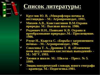 Список литературы: Круглов Ю. В. «Микрофлора почвы и пестициды» - М.: Агропро...