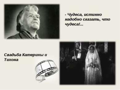 Свадьба Катерины и Тихона - Чудеса, истинно надобно сказать, что чудеса!...