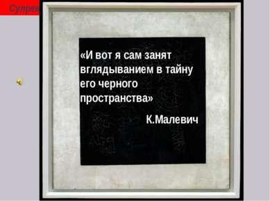 Супрематизм К. Малевич (1878-1935) «И вот я сам занят вглядыванием в тайну ег...