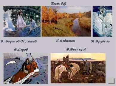 И.Левитан М.Врубель В.Серов В. Борисов-Мусатов В.Васнецов Тест №2