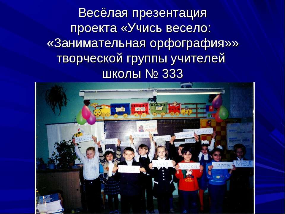 Весёлая презентация проекта «Учись весело: «Занимательная орфография»» творче...