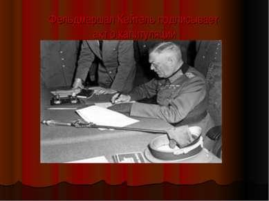 Фельдмаршал Кейтель подписывает акт о капитуляции