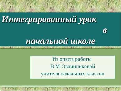 Интегрированный урок в начальной школе Из опыта работы В.М.Овчинниковой учите...