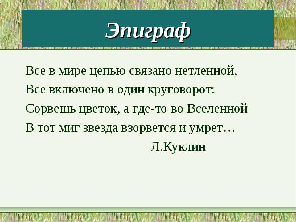 Эпиграф Все в мире цепью связано нетленной, Все включено в один круговорот: С...