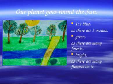 Our planet goes round the Sun. It's blue, as there are 5 oceans, green, as th...