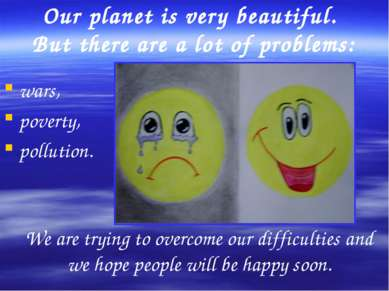 Our planet is very beautiful. But there are a lot of problems: wars, poverty,...