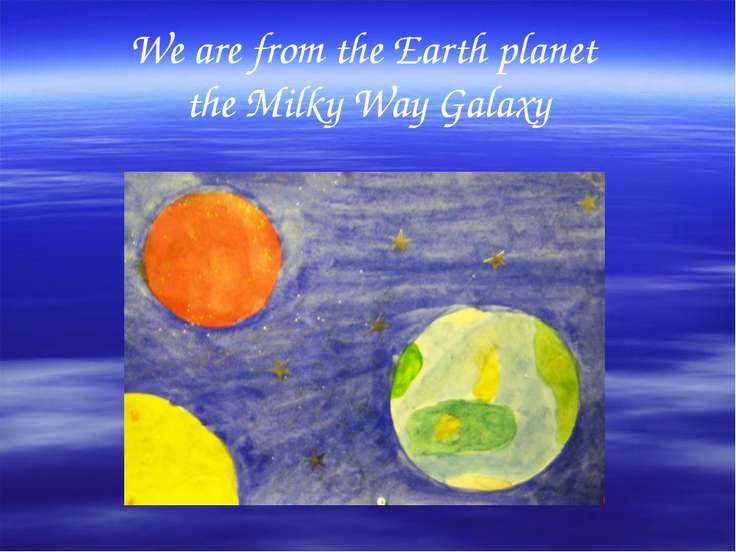 We are from the Earth planet the Milky Way Galaxy