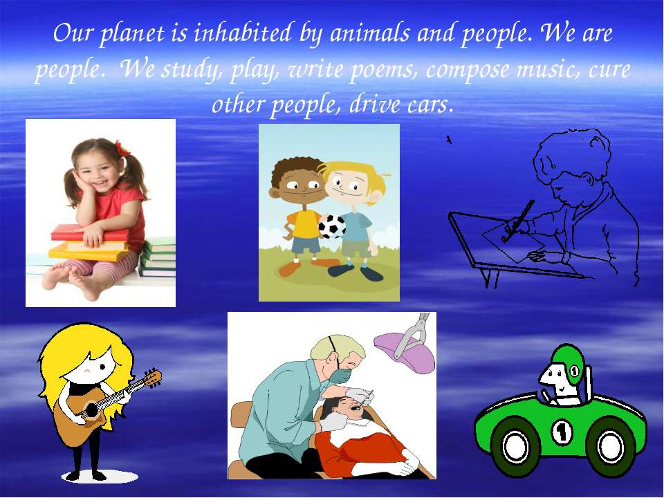 Our planet is inhabited by animals and people. We are people. We study, play,...