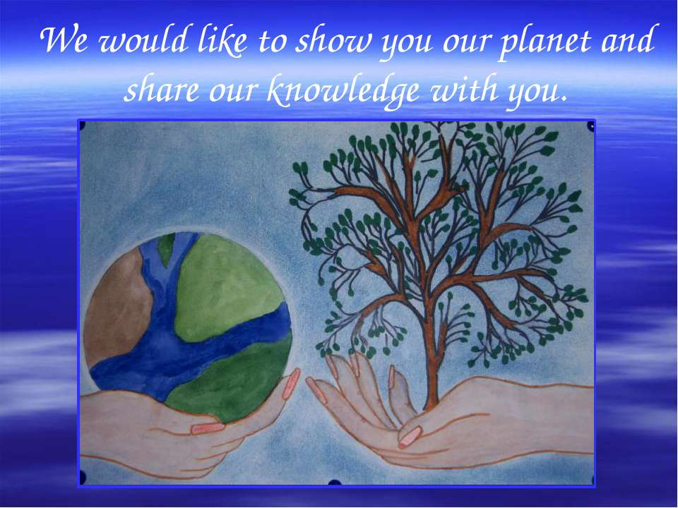 We would like to show you our planet and share our knowledge with you.