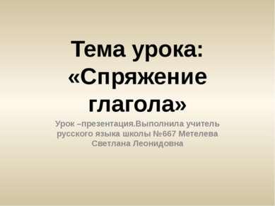 Тема урока: «Спряжение глагола» Урок –презентация.Выполнила учитель русского ...