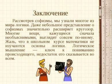 Заключение Рассмотрев софизмы, мы узнали многое из мира логики. Даже небольшо...