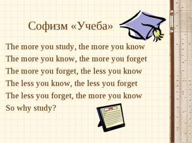Софизм «Учеба» The more you study, the more you know The more you know, the m...