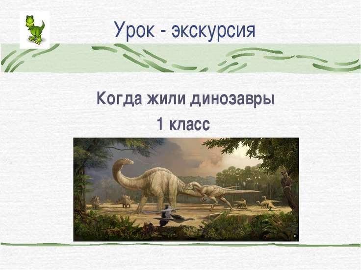 Урок - экскурсия Когда жили динозавры 1 класс