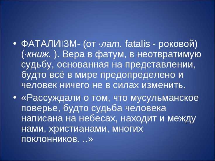 ФАТАЛИ ЗМ- (от ·лат. fatalis - роковой) (·книж. ). Вера в фатум, в неотвратим...