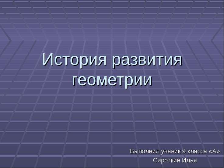 История развития геометрии Выполнил ученик 9 класса «А» Сироткин Илья